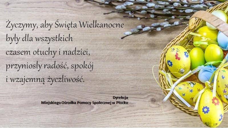 Życzymy, aby Święta Wielkanocne były dla wszystkich czasem otuchy i nadziei, przyniosły radość, spokój i wzajemną życzliwość - Dyrekcja Miejskiego Ośrodka Pomocy Społecznej w Płocku